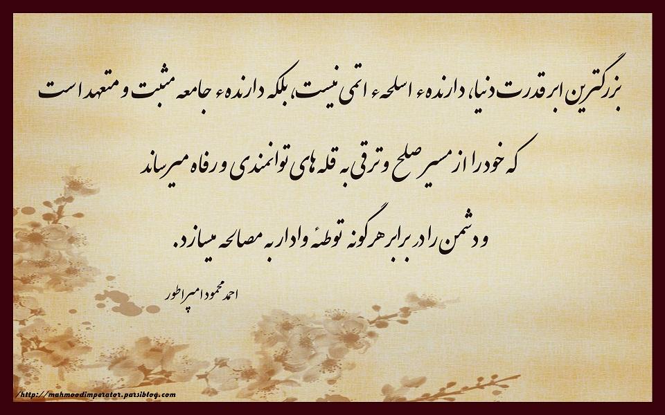 سخنان احمد محمود امپراطور بزرگترین ابر قدرت دنیا، دارندهء اسلحهء اتمی نیست، بلکه دارندهء جامعه مثبت و متعهد است که خود را از مسیر صلح و ترقی به قله های توانمندی و رفاه میرساند و دشمن را در برابر هرگونه توطئه وادار به مصالحه میسازد. امپراطور