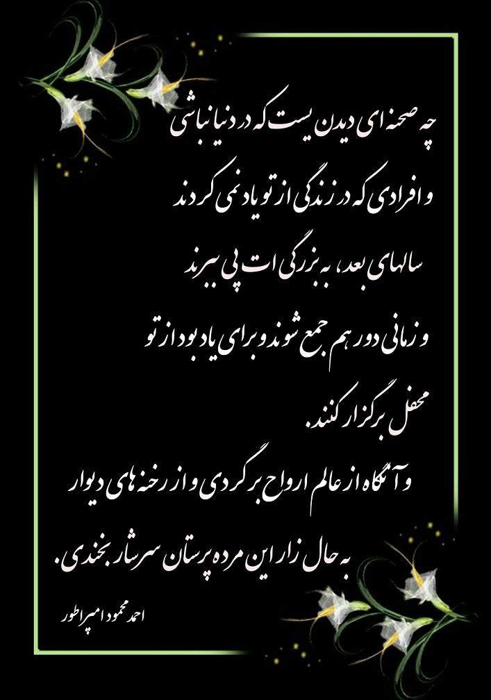 چه صحنه ای دیدن یست که در دنیا نباشی و افرادی که در زندگی از تو یاد نمی کردند سالهای بعد، به بزرگی ات پی ببرند و زمانی دور هم جمع شوند و برای یاد بود از تو محفل برگزار کنند. و آنگاه از عالم ارواح بر گردی و از رخنه های دیوار به حال زار این مرده پرستان سرشار بخندی. ---------------------- احمد محمود امپراطور
