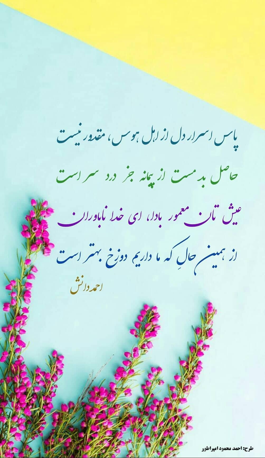 پاس اسرار دل از اهل هوس, مقدور نیست حاصل بد مست از پیمانه جز درد سر است عیــش تان معمــــور بادا,ای خـدا ناباوران ! از همین حالِ که ما داریم ,دوزخ بهتر است دانش وبلاگ احمد دانش دانش شاعر زیبا کلام و توانا