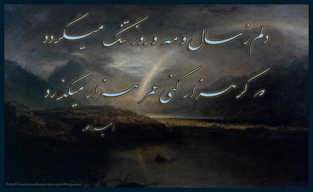 دلم ز سال و؛ مه و؛ روز، تنگ میگردد  کِه گر هزار کنی عمـــر، هزار میگذرد احمد محمود  امپراطور