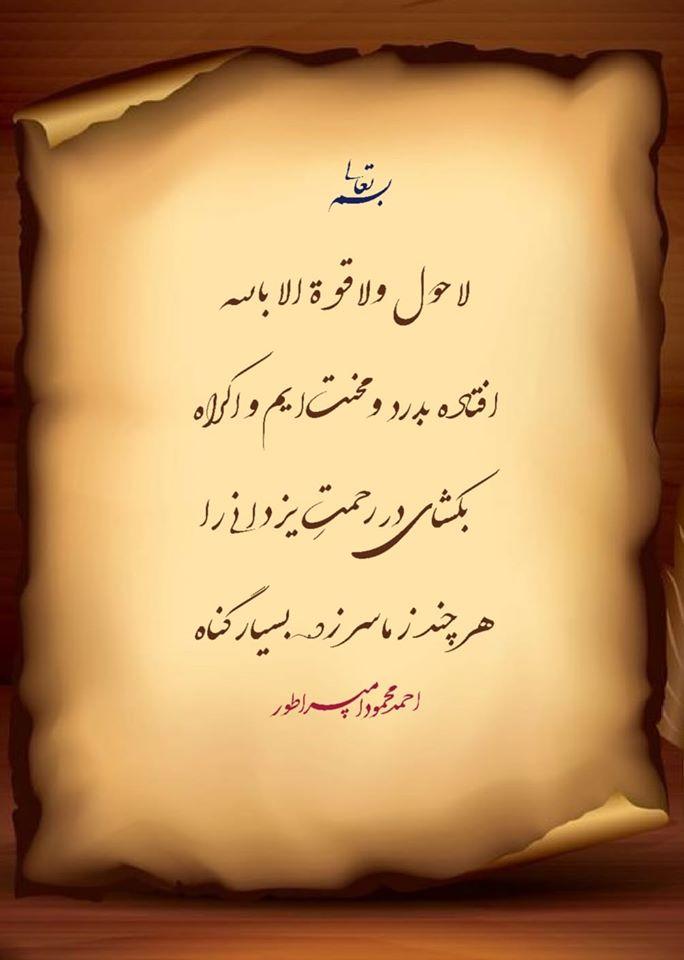 لا حـــــــــول ولا قــــوة الا بالله  افتاده بدرد و محنت ایم و اکراه  بکشــــــای در رحمتِ یزدانی را  هر چند ز ما سر زده بسیار گناه   احمد محمود امپراطور
