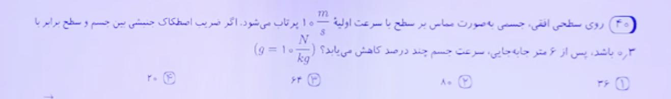 روی سطح افقی جسمی به صورت مماس بر سطح با سرعت اولیه 10 متر بر ثانیه پرتاب میشه، اگر ضریب اصطکاک جنبشی 0.3 باشد پس از 6 متر جابه جایی سرعت جسم چند درصد کاهش میابد