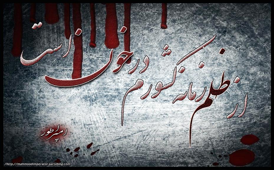ستایش خدای عزّ و جل. یا اوّل و یا آخر.!  درود و صلوات بر محمد و آل محمد.!  طلب آمرزش به جمیع گشتگان به ویژه  به شهداء گلگون کفنِ عدالت و روشنایی.    ------------------------------------------  بجانـــــــــم غصه ها لشکر گرفته  هـــــــــوا را دود و خاکستر گرفته  بترســــم من از آنروزی که گویند  خــــدا ناکـــــــرده کابل در گرفته  -------------------------------  امپراطور  نـــدارد این وطن یک غمگساری  که سازد چاره ای بی بند و باری  ز دست ظالمــــــان فتنــــه پرور  بود در کشـــــــــورِ من انتحاری  ------------------------------  امپراطور  غــــــــمِ کابل غمـی بی انتها شد  غم دیـــروز و امــروز و سبا شد  الهی دشمنــــــــــان بر باد گردند  که فرزند از بری مــادر جدا شد  ------------------------------  امپراطور  در آتش در گرفتــــــــه کابل من  میان خاک و خون شد منزل من  تخار وکندز و بغلان بخون خفت  خدا دانـــــد وطن دانـــــد دل من  ------------------------------  امپراطور  جوانــــان وطن بی بال و پر شد  فغان و ناله از هر جـــــا بدر شد  بسوزد مـــــادران از داغ فرزند  هزاران طفــل میهن بی پدر شد  ------------------------------  امپراطور  ای غصـــــه بیــا بیبن جنون نجوا  در خاک فتــــــــــاده ارغنون نجوا  از ظلم زمانه کشورم در خون است  این است مگـــر بخت نگون نجوا  ------------------------------ امپراطور  یکشنبه 03 اسد 1395 هجری خورشیدی  که برابر میشود به 24 جولای 2016 میلادی  سرودم  احمد محمود امپراطور  از شهر آتش و خون  کابل/افغانستان poem     AHMAD MAHMOOD IMPERATOR